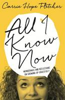 Cover for All I Know Now Wonderings and Reflections on Growing Up Gracefully by Carrie Hope Fletcher