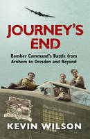 Cover for Journey's End : Bomber Command's Battle from Arnhem to Dresden and Beyond by Kevin Wilson