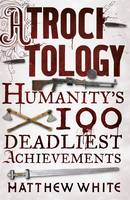 Atrocitology : Humanity's 100 Deadliest Achievements