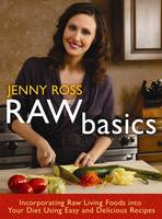 Raw Basics : Incorporating Raw Living Foods into Your Diet Using Easy and Delicious Recipes