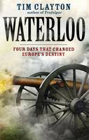 Cover for Waterloo Four Days That Changed Europe's Destiny by Tim Clayton