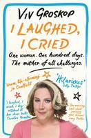 Cover for I Laughed, I Cried One Woman, One Hundred Days, the Mother of All Challenges by Viv Groskop