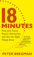 Cover for 18 Minutes Find Your Focus, Master Distraction and Get the Right Things Done by Peter Bregman