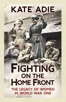 Book Cover for Fighting on the Home Front The Legacy of Women in World War One by Kate Adie