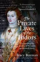 Cover for The Private Lives of the Tudors Uncovering the Secrets of Britain's Greatest Dynasty by Tracy Borman