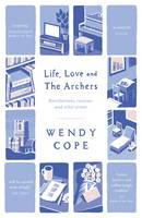 Cover for Life, Love and the Archers Recollections, Reviews and Other Prose by Wendy Cope