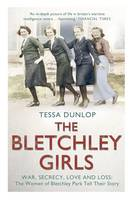 The Bletchley Girls War, Secrecy, Love and Loss: the Women of Bletchley Park Tell Their Story