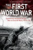 Book Cover for A Brief History of the First World War Eyewitness Accounts of the War to End All Wars, 1914-18 by Jon E. Lewis