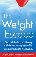The Weight Escape Stop Fad Dieting, Start Losing Weight and Reshape Your Life Using Cutting-Edge Psychology