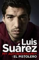 Luis Suarez - My Autobiography: El Pistolero