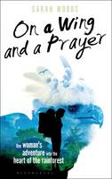 On a Wing and a Prayer One Woman's Adventure into the Heart of the Rainforest