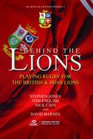 Behind the Lions Playing Rugby for the British & Irish Lions