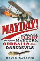 Mayday! A History of Flight Through its Martyrs, Oddballs, and Daredevils