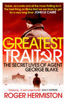 The Greatest Traitor The Secret Lives of Agent George Blake