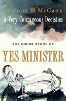 Cover for A Very Courageous Decision The Inside Story of Yes Minister by Graham McCann