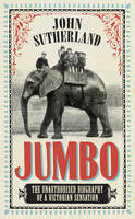 Cover for Jumbo The Unauthorised Biography of a Victorian Sensation by John Sutherland