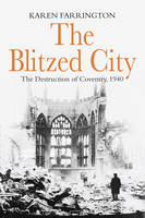 Cover for The Blitzed City The Destruction of Coventry, 1940 by Karen Farrington
