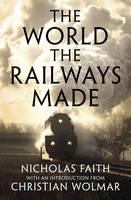 The World The Railways Made Wolmar's Railway Library