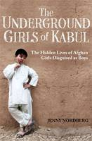 The Underground Girls of Kabul The Hidden Lives of Afghan Girls Disguised as Boys