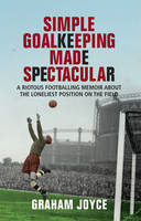 Cover for Simple Goalkeeping Made Spectacular: A Rioutous Footballing Memoir About the Loneliest Position on the Field by Graham Joyce