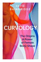 Cover for Curvology The Origins and Power of Female Body Shape by David Bainbridge