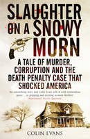 Slaughter on a Snowy Morn : A Tale of Murder, Corruption and the Death Penalty Case That Shocked America