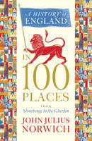 Cover for A History of England in 100 Places From Stonehenge to the Gherkin by John Julius Norwich