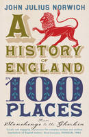Cover for A History of England in 100 Places : From Stonehenge to the Gherkin by John Julius Norwich