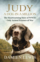 Cover for Judy: A Dog in a Million The Heartwarming Story of WWII's Only Animal Prisoner of War by Damien Lewis