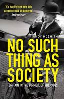 No Such Thing as Society : A History of Britain in the 1980s
