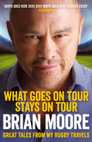 Cover for What Goes on Tour Stays on Tour Great Tales from My Rugby Travels by Brian Moore