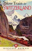 Cover for Slow Train to Switzerland: One Tour, Two Trips, 150 Year and a World of Change Apart by Diccon Bewes