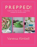 Prepped! Gorgeous Food without the Slog - a Multi-tasking Masterpiece for Time-short Foodies