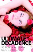 Cover for Ultimate Decadence - 30 Erotic Short Stories by Emily Dubberley