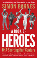Cover for A Book of Heroes or a Sporting Half-century by Simon Barnes