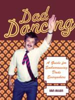 Cover for Dad Dancing A Guide for Embarrassing Dads Everywhere by Ian Allen