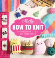 Cover for Mollie Makes: How to Knit Go from Beginner to Expert with 20 New Projects by Mollie Makes