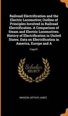 Railroad Electrification and the Electric Locomotive; Outline of Principles Involved in Railroad Electrification. a Comparison of Steam ... (Hardback)