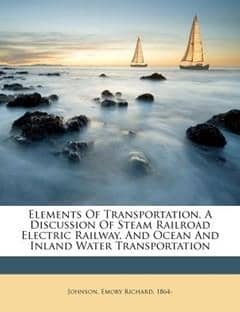 Elements of Transportation, a Discussion of Steam Railroad Electric Railway, and Ocean and Inland Water Transportation