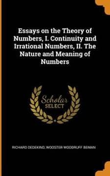 Essays on the Theory of Numbers, I. Continuity and Irrational Numbers, II. the Nature and Meaning of Numbers