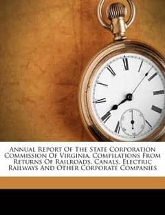 Annual Report of the State Corporation Commission of Virginia. Compilations from Returns of Railroads, Canals, Electric Railways and Other Corporat...