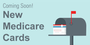 Be in the Know – Medicare Card Changes Coming Soon!