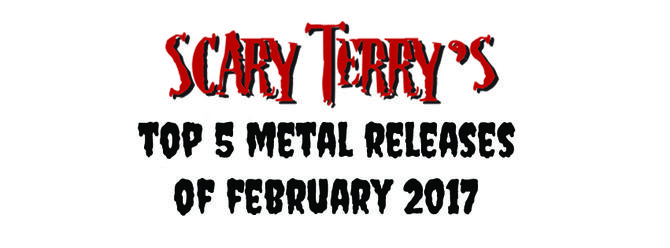 Scary Terry's Top 5 Metal Releases of February 2017