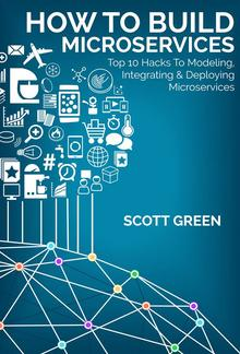 How To Build Microservices: Top 10 Hacks To Modeling, Integrating & Deploying Microservices PDF