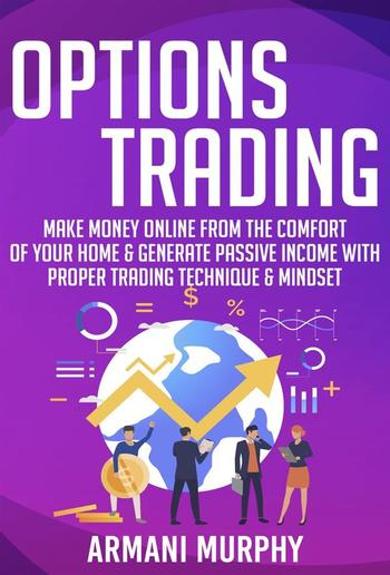 Options Trading: Make Money Online From The Comfort of Your Home & Generate Passive Income With Proper Trading Technique & Mindset PDF