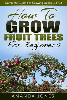 How To Grow Fruit Trees For Beginners: Complete Guide For Growing Delicious Fruit PDF