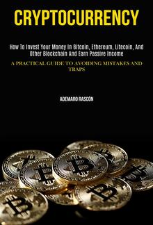 Cryptocurrency: How to Invest Your Money in Bitcoin, Ethereum, Litecoin, and Other Blockchain and Earn Passive Income PDF