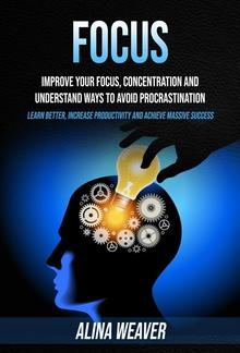 Focus: Improve Your Focus, Concentration and Understand Ways to Avoid Procrastination (Learn Better, Increase Productivity and Achieve Massive Success) PDF