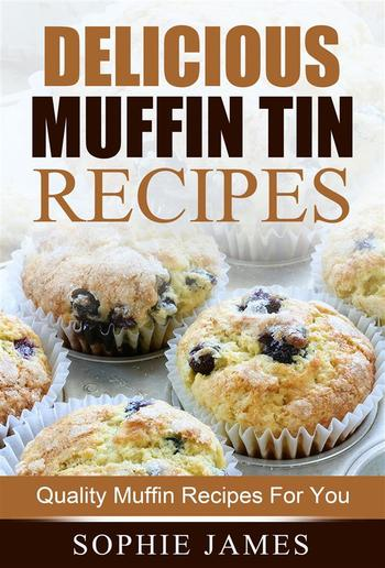 Delicious Muffin Tin Recipes: Quality Muffin Recipes For You PDF