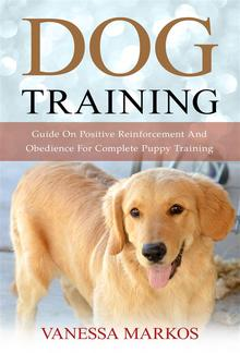 Dog Training: Guide On Positive Reinforcement And Obedience For Complete Puppy Training PDF